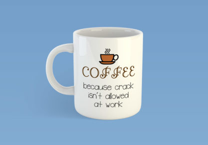 Coffee Because Crack Isn't Allowed At Work Mug