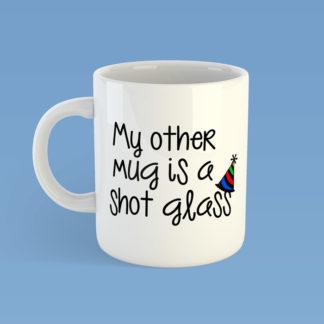 My Other Mug Is A Shot Glass Mug